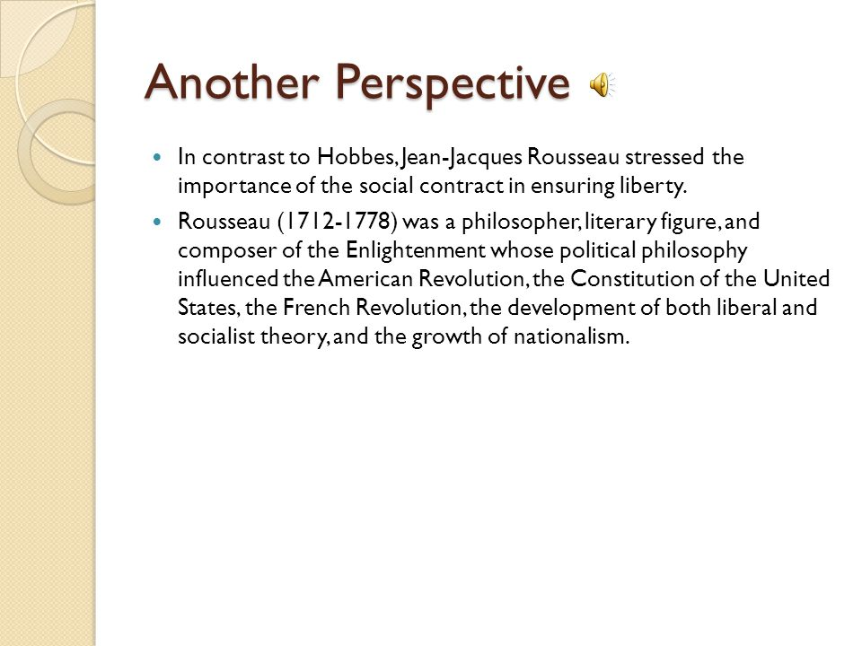 Another Perspective In contrast to Hobbes, Jean-Jacques Rousseau stressed the importance of the social contract in ensuring liberty.