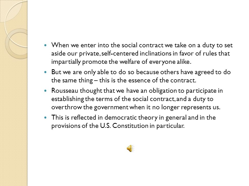 When we enter into the social contract we take on a duty to set aside our private, self-centered inclinations in favor of rules that impartially promote the welfare of everyone alike.
