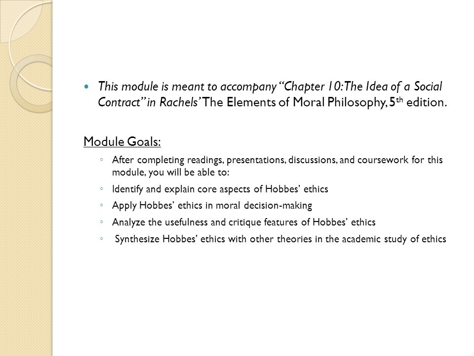 This module is meant to accompany Chapter 10: The Idea of a Social Contract in Rachels' The Elements of Moral Philosophy, 5th edition.