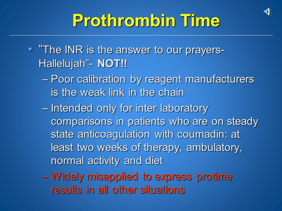 Prothrombin Time The INR is the answer to our prayers- Hallelujah - NOT!! Poor calibration by reagent manufacturers is the weak link in the chain.