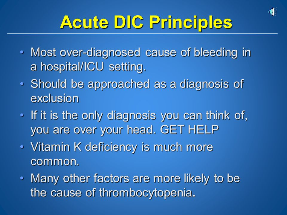 Acute DIC Principles Most over-diagnosed cause of bleeding in a hospital/ICU setting. Should be approached as a diagnosis of exclusion.