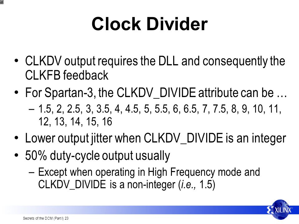 Clock Divider CLKDV output requires the DLL and consequently the CLKFB feedback. For Spartan-3, the CLKDV_DIVIDE attribute can be …