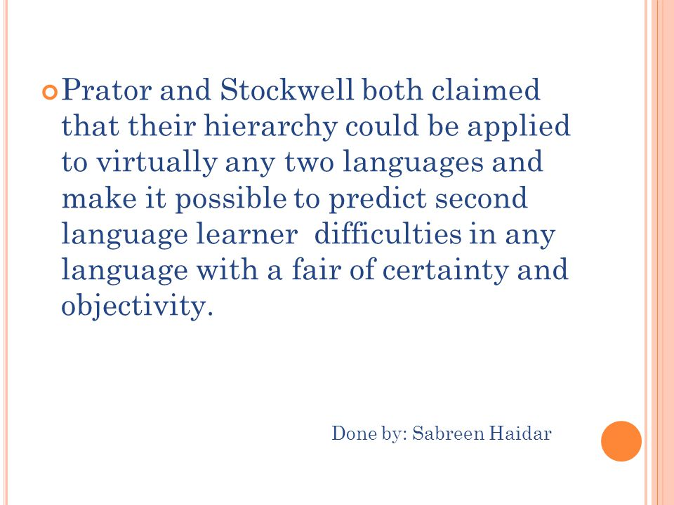 Prator and Stockwell both claimed that their hierarchy could be applied to virtually any two languages and make it possible to predict second language learner difficulties in any language with a fair of certainty and objectivity.