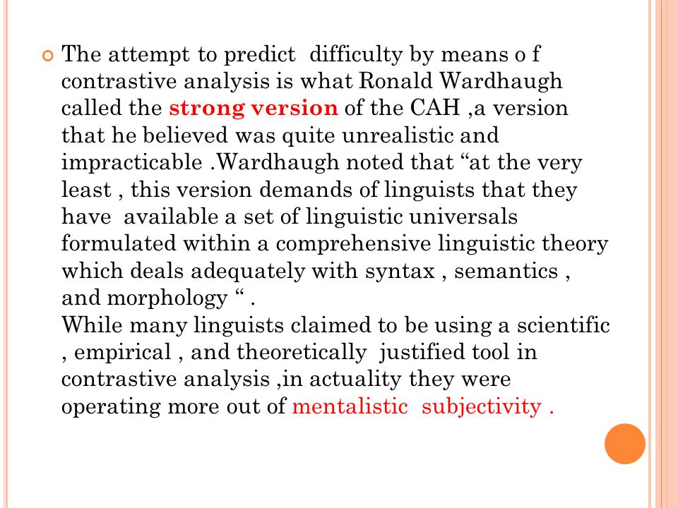 The attempt to predict difficulty by means o f contrastive analysis is what Ronald Wardhaugh called the strong version of the CAH ,a version that he believed was quite unrealistic and impracticable .Wardhaugh noted that at the very least , this version demands of linguists that they have available a set of linguistic universals formulated within a comprehensive linguistic theory which deals adequately with syntax , semantics , and morphology .