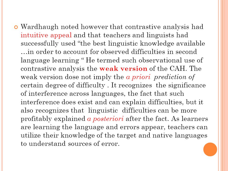 Wardhaugh noted however that contrastive analysis had intuitive appeal and that teachers and linguists had successfully used the best linguistic knowledge available …in order to account for observed difficulties in second language learning He termed such observational use of contrastive analysis the weak version of the CAH.