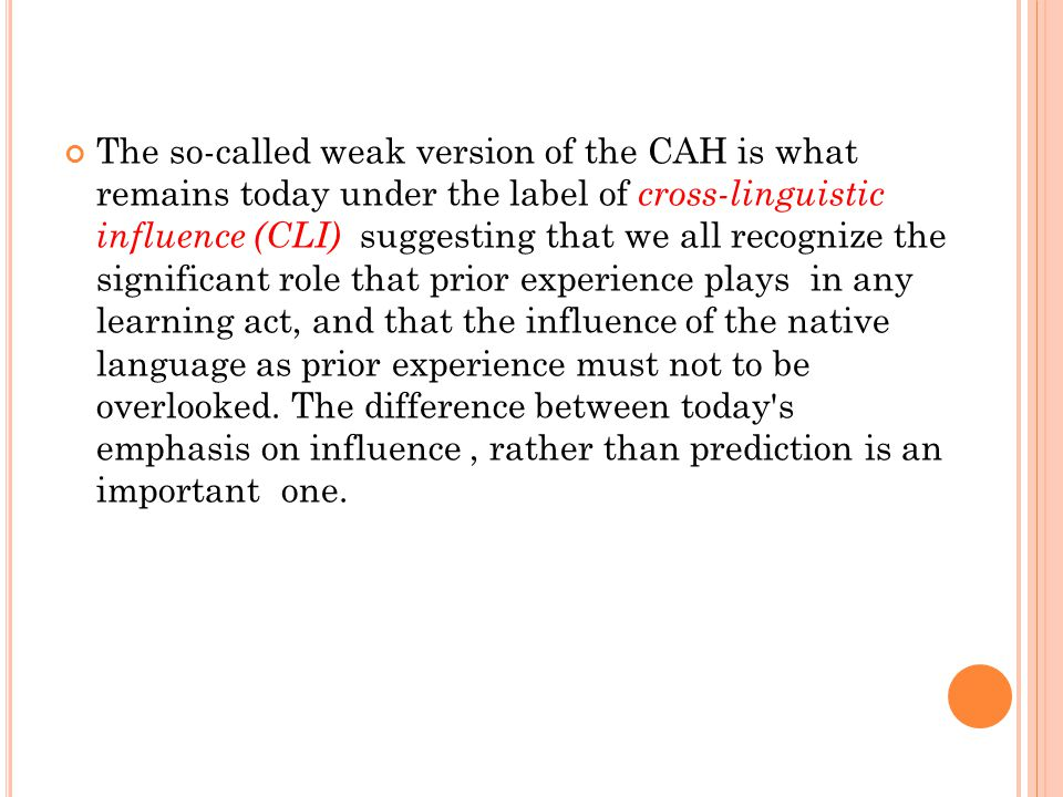 The so-called weak version of the CAH is what remains today under the label of cross-linguistic influence (CLI) suggesting that we all recognize the significant role that prior experience plays in any learning act, and that the influence of the native language as prior experience must not to be overlooked.