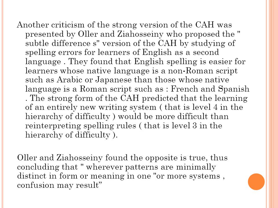 Another criticism of the strong version of the CAH was presented by Oller and Ziahosseiny who proposed the subtle difference s version of the CAH by studying of spelling errors for learners of English as a second language .