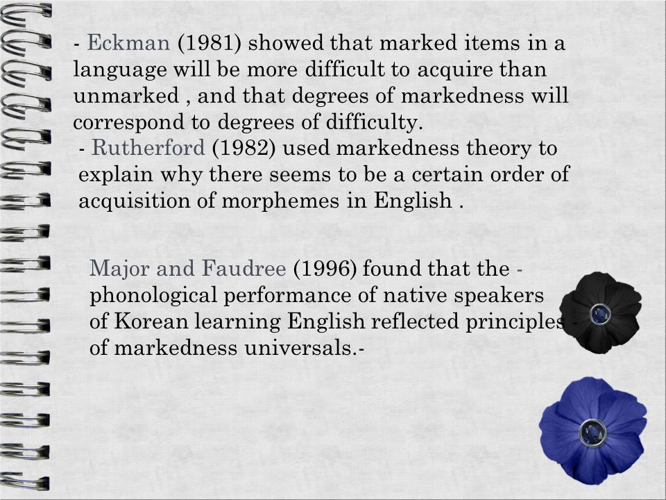 - Eckman (1981) showed that marked items in a language will be more difficult to acquire than unmarked , and that degrees of markedness will correspond to degrees of difficulty.