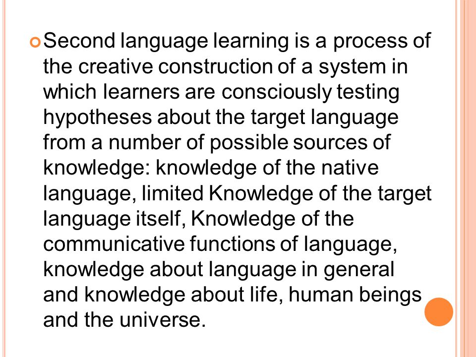 Second language learning is a process of the creative construction of a system in which learners are consciously testing hypotheses about the target language from a number of possible sources of knowledge: knowledge of the native language, limited Knowledge of the target language itself, Knowledge of the communicative functions of language, knowledge about language in general and knowledge about life, human beings and the universe.