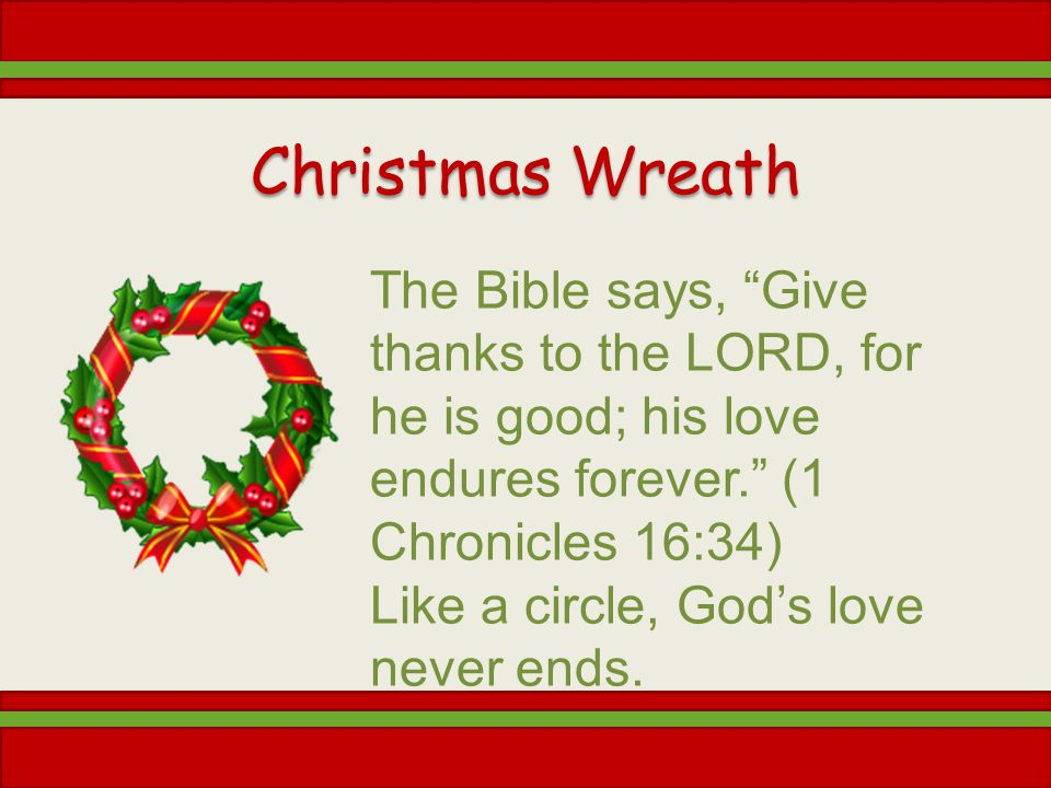 Christmas Wreath The Bible says, Give thanks to the LORD, for he is good; his love endures forever. (1 Chronicles 16:34)