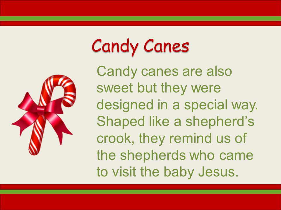 Candy Canes Candy canes are also sweet but they were designed in a special way.