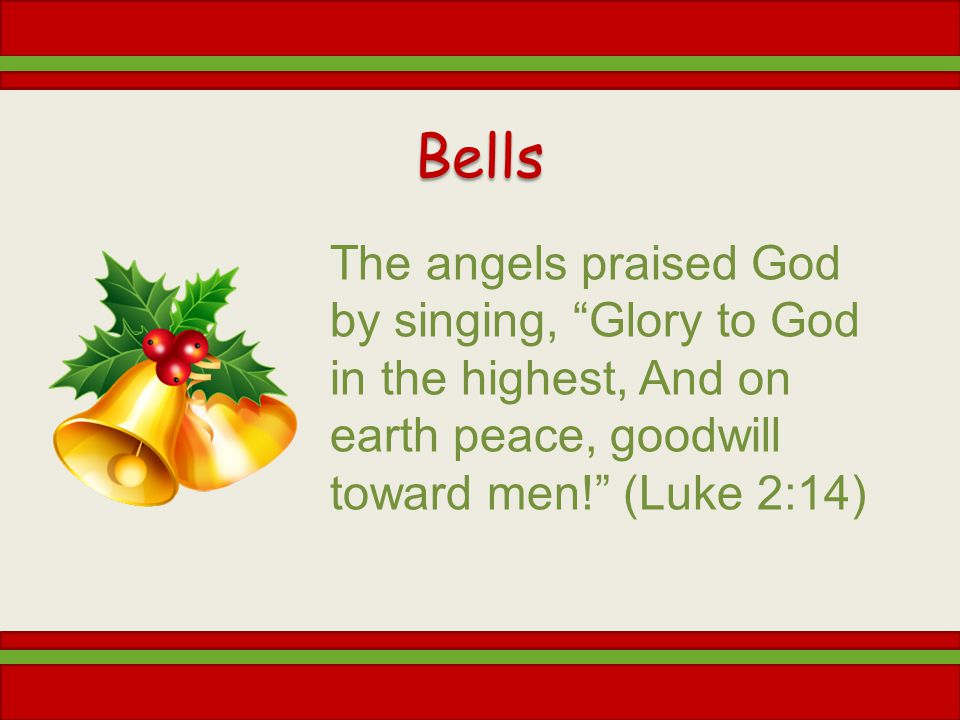 Bells The angels praised God by singing, Glory to God in the highest, And on earth peace, goodwill toward men! (Luke 2:14)