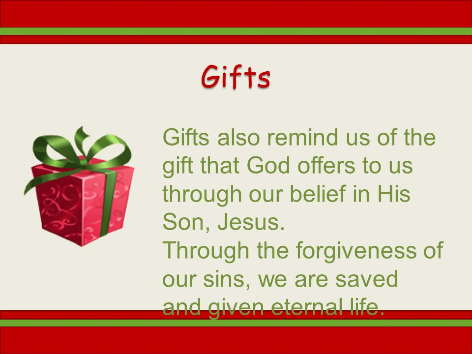Gifts Gifts also remind us of the gift that God offers to us through our belief in His Son, Jesus.