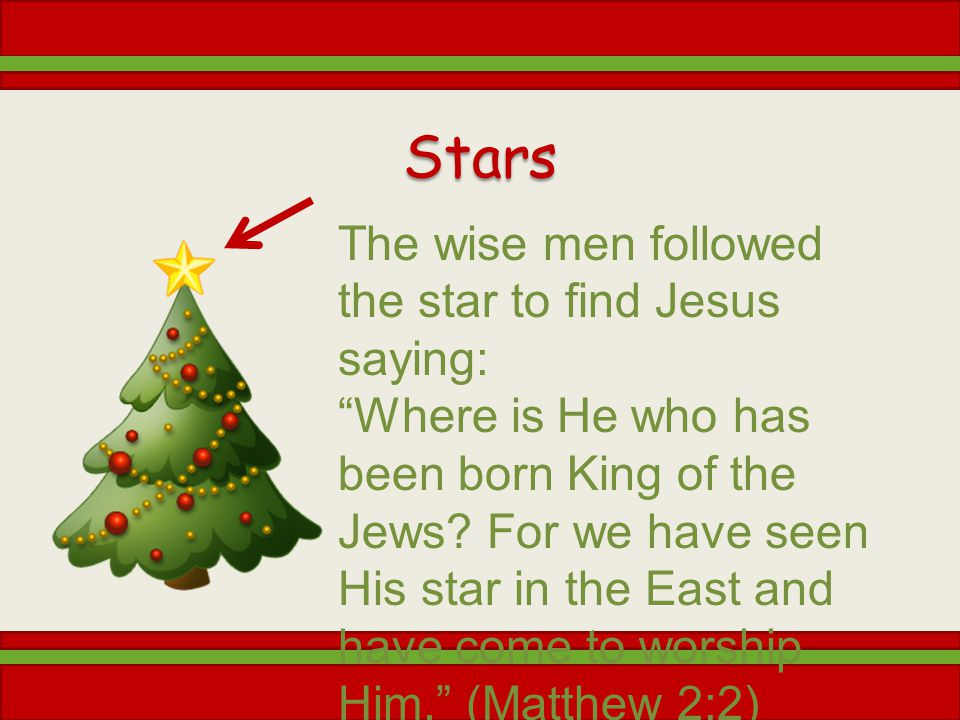 Stars The wise men followed the star to find Jesus saying: