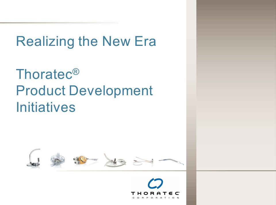 Realizing the New Era Thoratec® Product Development Initiatives
