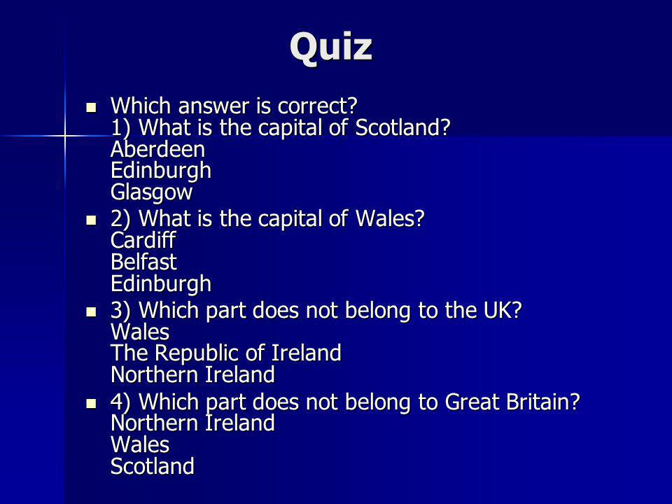 Quiz Which answer is correct 1) What is the capital of Scotland Aberdeen Edinburgh Glasgow.