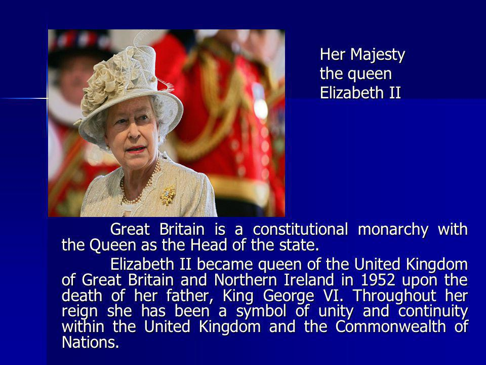 Her Majesty the queen. Elizabeth II. Great Britain is a constitutional monarchy with the Queen as the Head of the state.