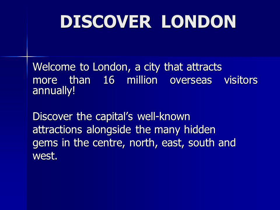 DISCOVER LONDON Welcome to London, a city that attracts
