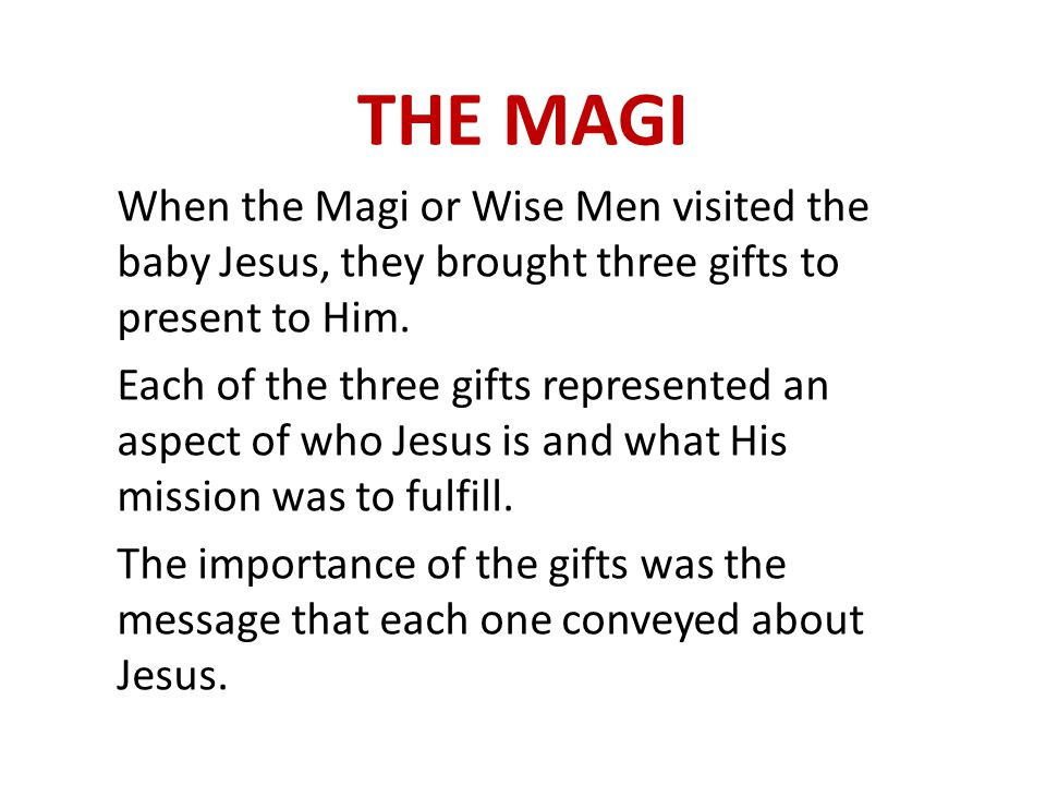 THE MAGI When the Magi or Wise Men visited the baby Jesus, they brought three gifts to present to Him.