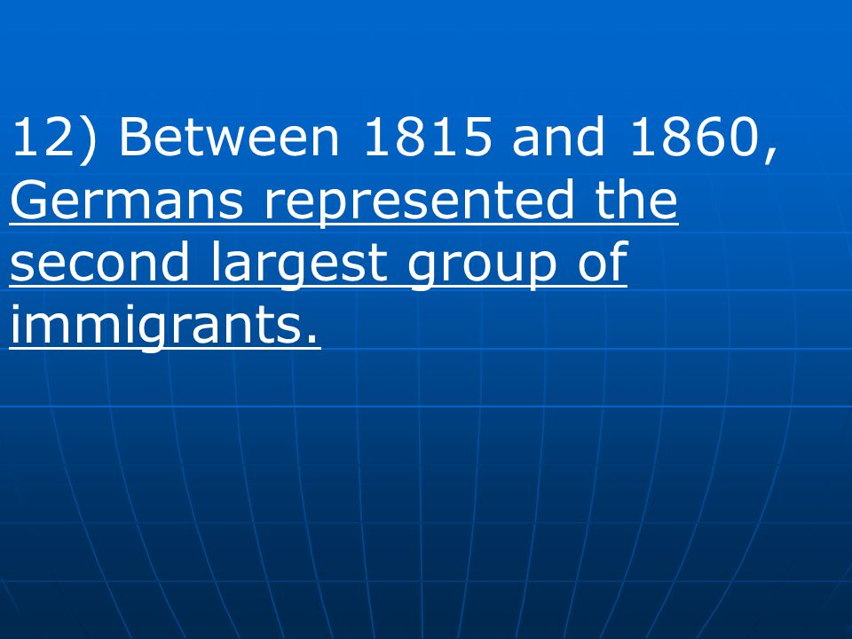 12) Between 1815 and 1860, Germans represented the second largest group of immigrants.
