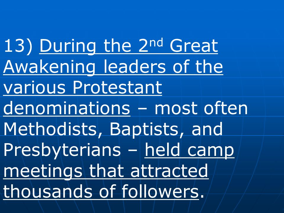 13) During the 2nd Great Awakening leaders of the various Protestant denominations – most often Methodists, Baptists, and Presbyterians – held camp meetings that attracted thousands of followers.