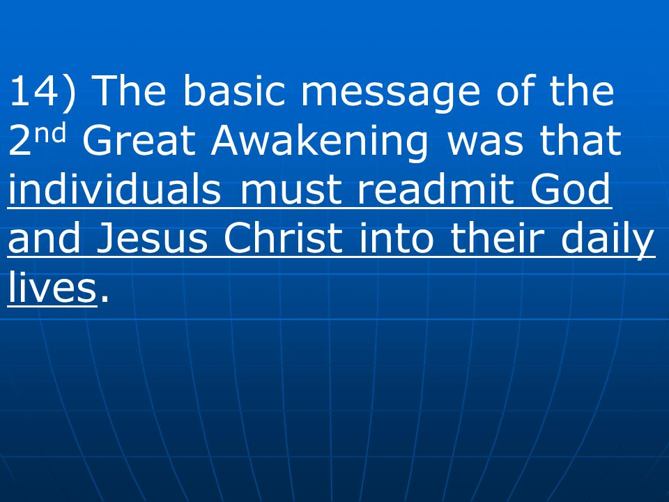14) The basic message of the 2nd Great Awakening was that individuals must readmit God and Jesus Christ into their daily lives.