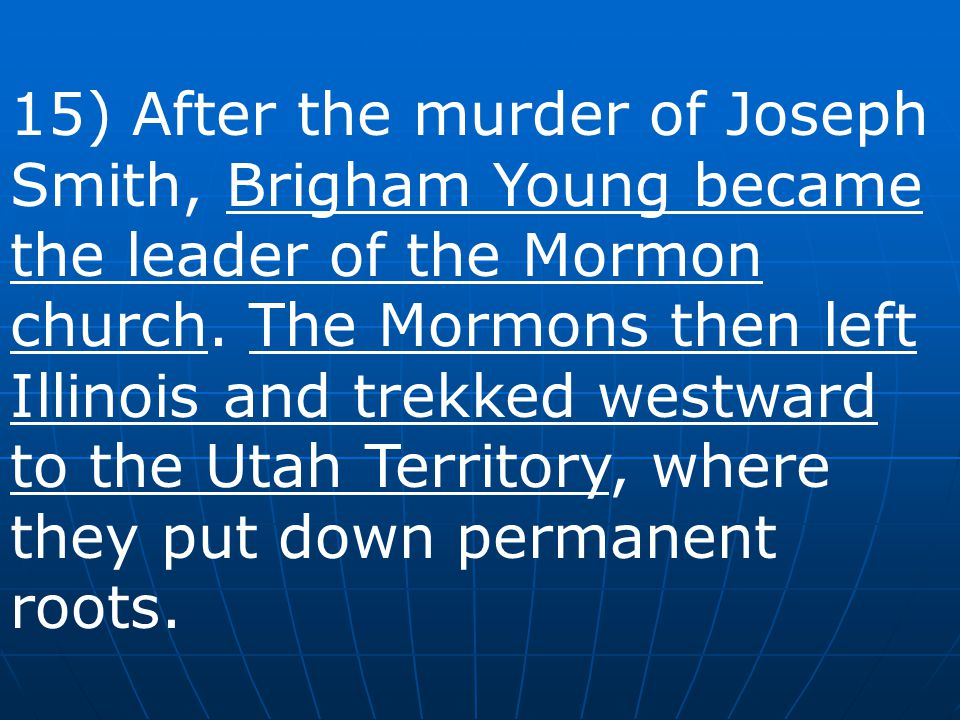 15) After the murder of Joseph Smith, Brigham Young became the leader of the Mormon church.
