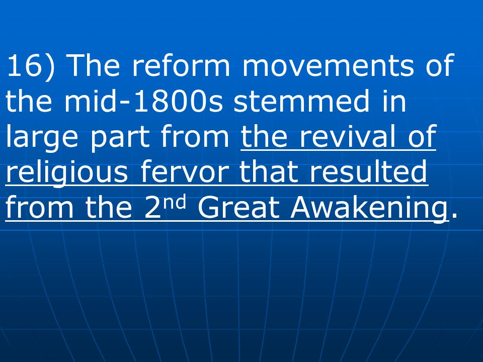 16) The reform movements of the mid-1800s stemmed in large part from the revival of religious fervor that resulted from the 2nd Great Awakening.