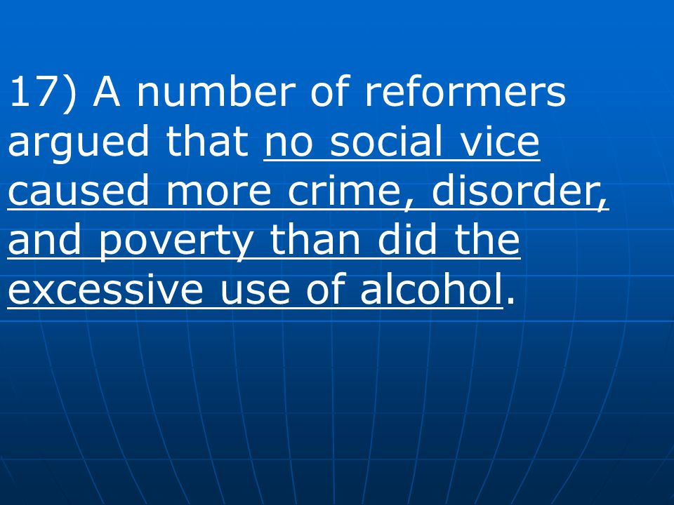 17) A number of reformers argued that no social vice caused more crime, disorder, and poverty than did the excessive use of alcohol.