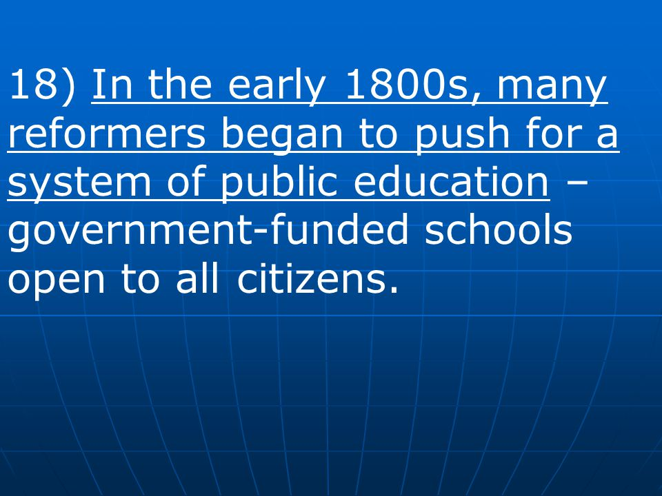 18) In the early 1800s, many reformers began to push for a system of public education – government-funded schools open to all citizens.