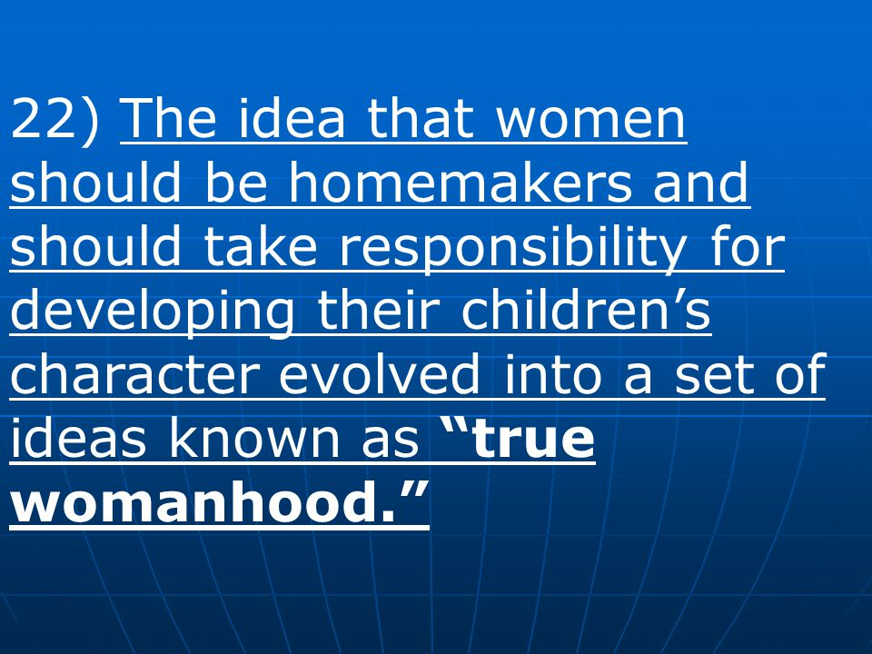 22) The idea that women should be homemakers and should take responsibility for developing their children's character evolved into a set of ideas known as true womanhood.