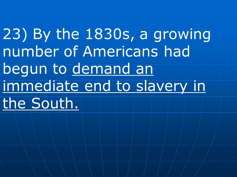 23) By the 1830s, a growing number of Americans had begun to demand an immediate end to slavery in the South.