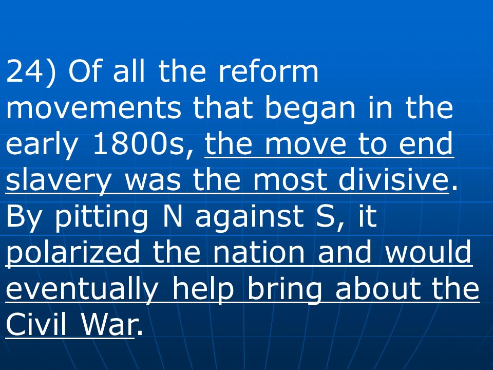 24) Of all the reform movements that began in the early 1800s, the move to end slavery was the most divisive.