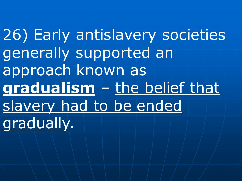26) Early antislavery societies generally supported an approach known as gradualism – the belief that slavery had to be ended gradually.