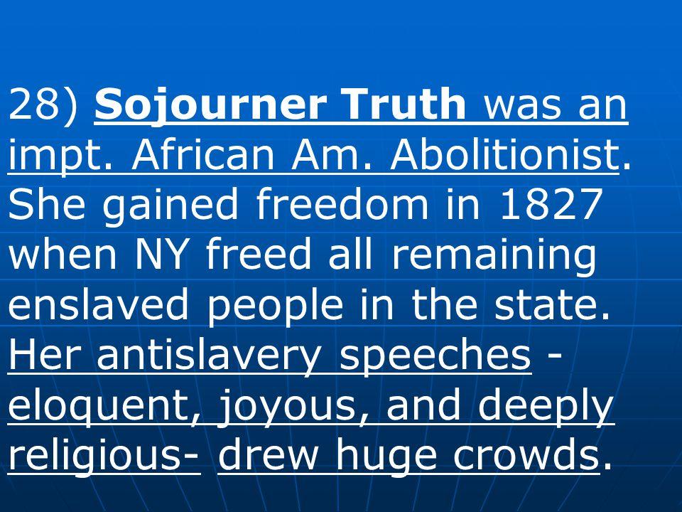 28) Sojourner Truth was an impt. African Am. Abolitionist