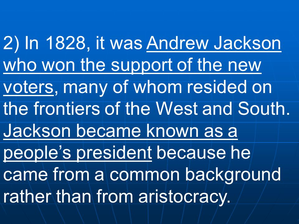 2) In 1828, it was Andrew Jackson who won the support of the new voters, many of whom resided on the frontiers of the West and South.