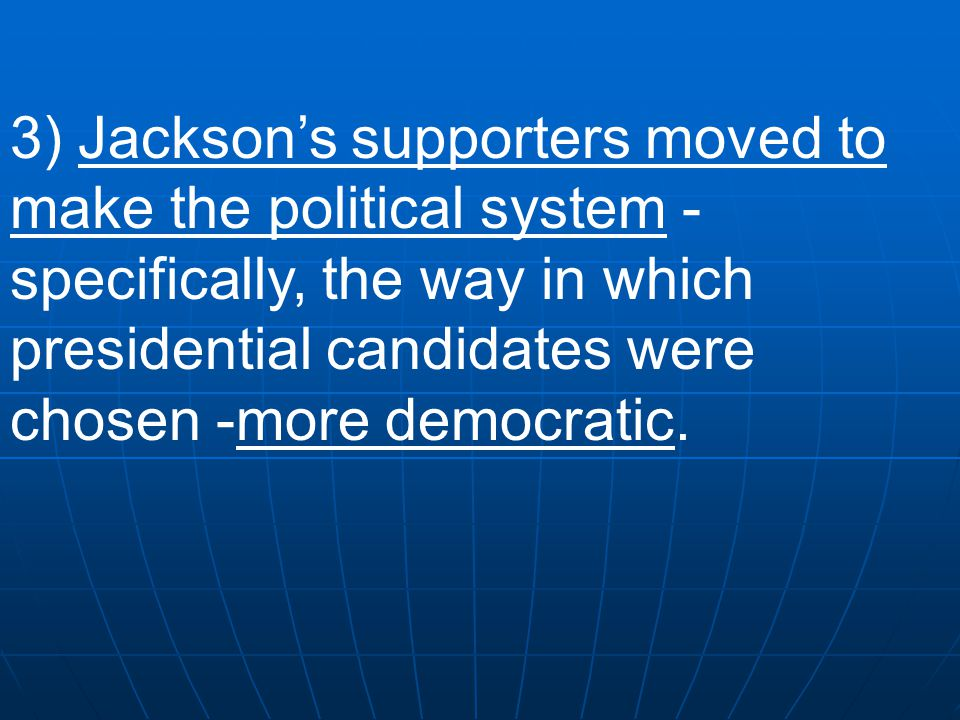 3) Jackson's supporters moved to make the political system -specifically, the way in which presidential candidates were chosen -more democratic.