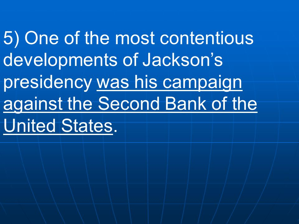 5) One of the most contentious developments of Jackson's presidency was his campaign against the Second Bank of the United States.
