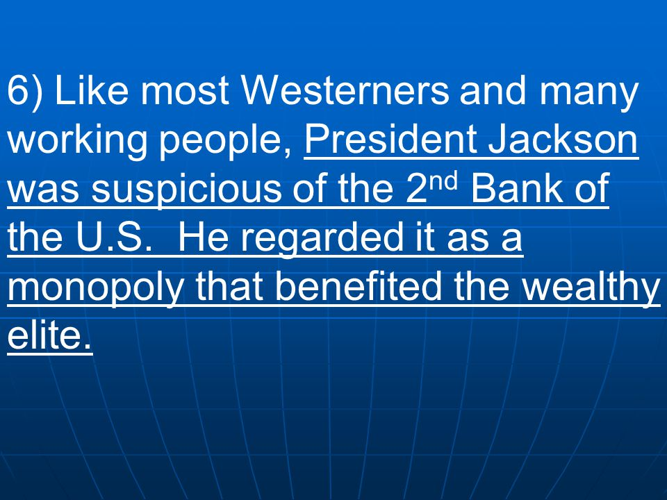 6) Like most Westerners and many working people, President Jackson was suspicious of the 2nd Bank of the U.S.