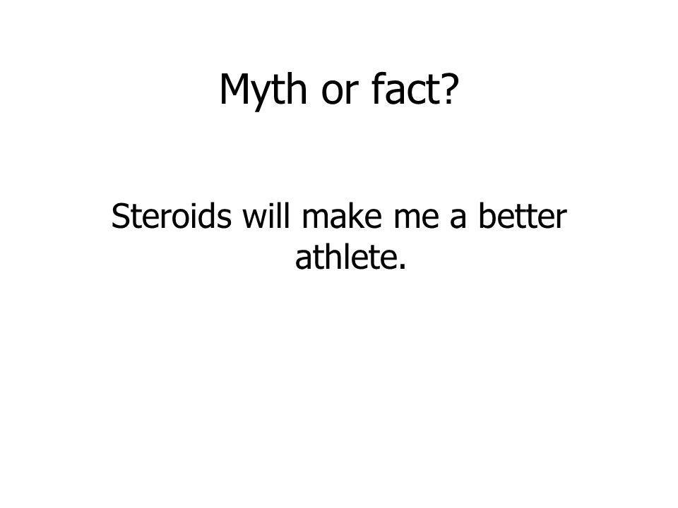 Steroids will make me a better athlete.