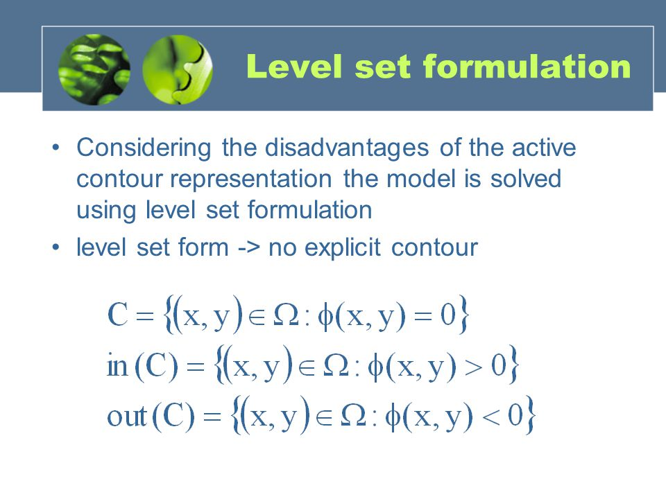 Level set formulation Considering the disadvantages of the active contour representation the model is solved using level set formulation.