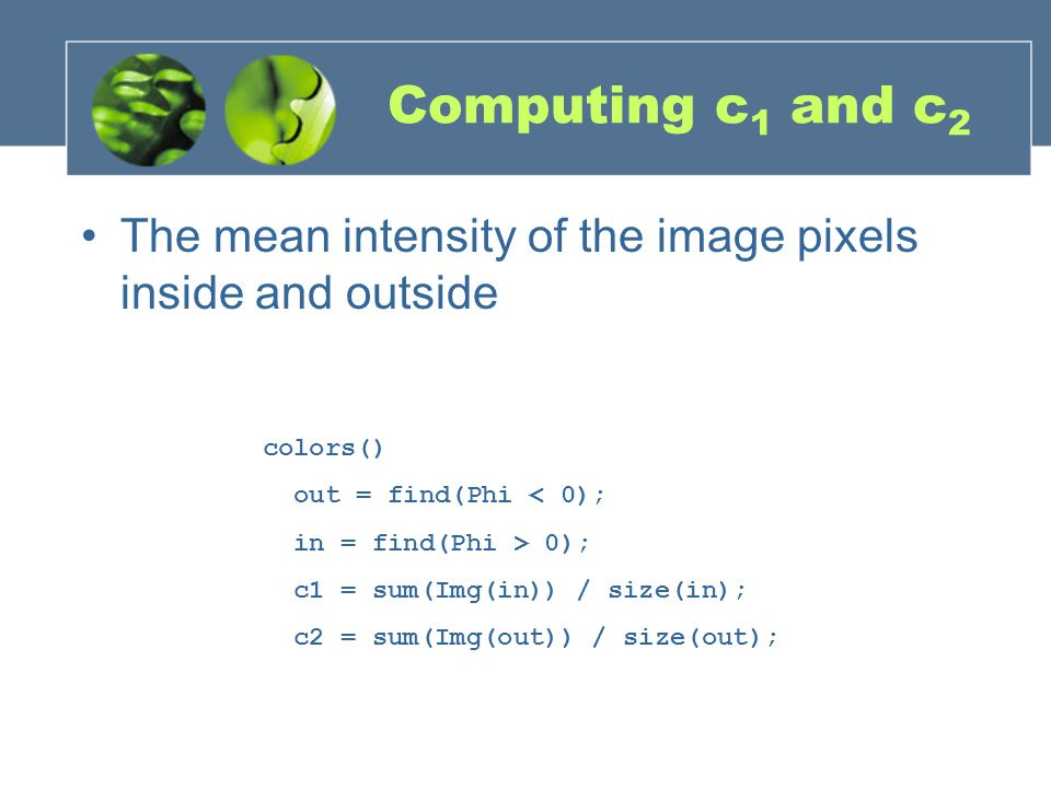 Computing c1 and c2 The mean intensity of the image pixels inside and outside. colors() out = find(Phi < 0);