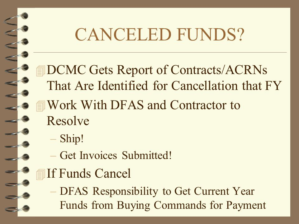 CANCELED FUNDS DCMC Gets Report of Contracts/ACRNs That Are Identified for Cancellation that FY. Work With DFAS and Contractor to Resolve.