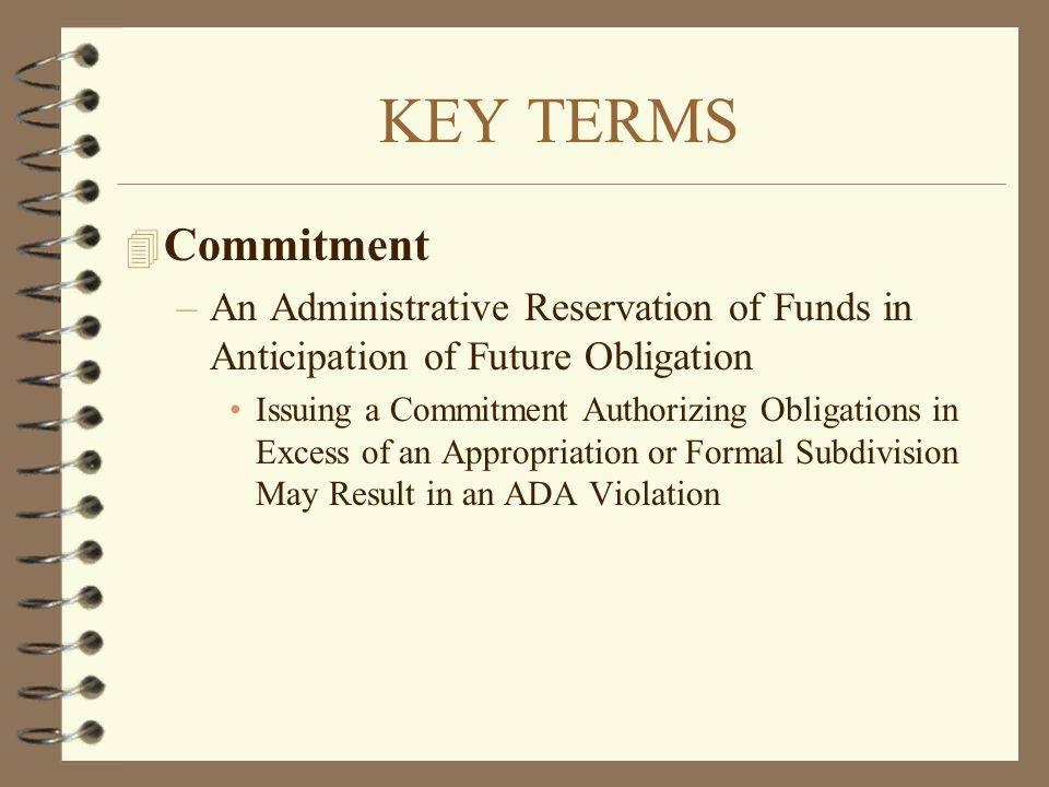 KEY TERMS Commitment. An Administrative Reservation of Funds in Anticipation of Future Obligation.