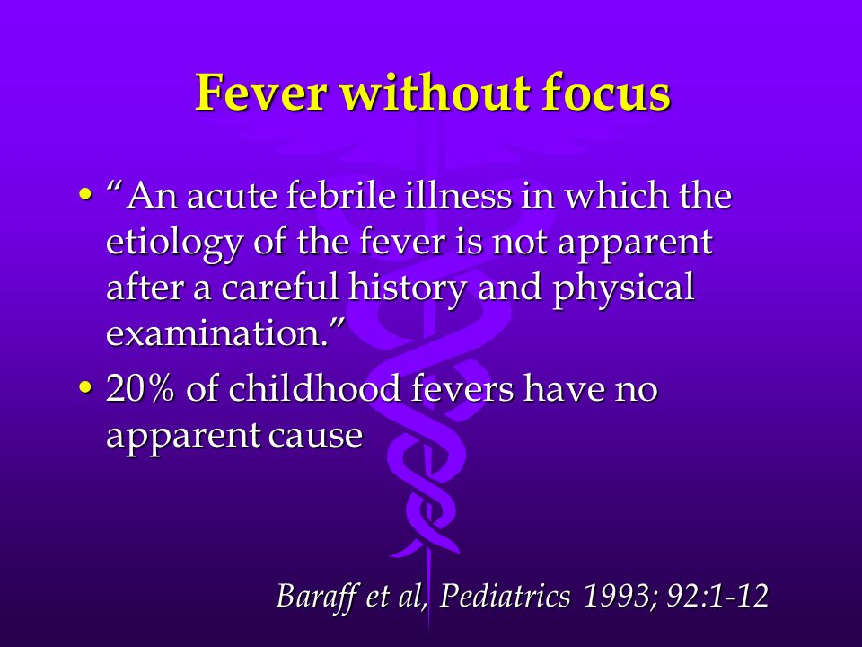 Fever without focus An acute febrile illness in which the etiology of the fever is not apparent after a careful history and physical examination.