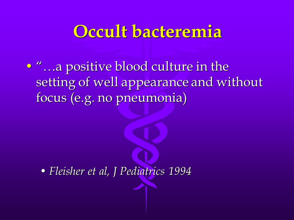 Occult bacteremia …a positive blood culture in the setting of well appearance and without focus (e.g. no pneumonia)