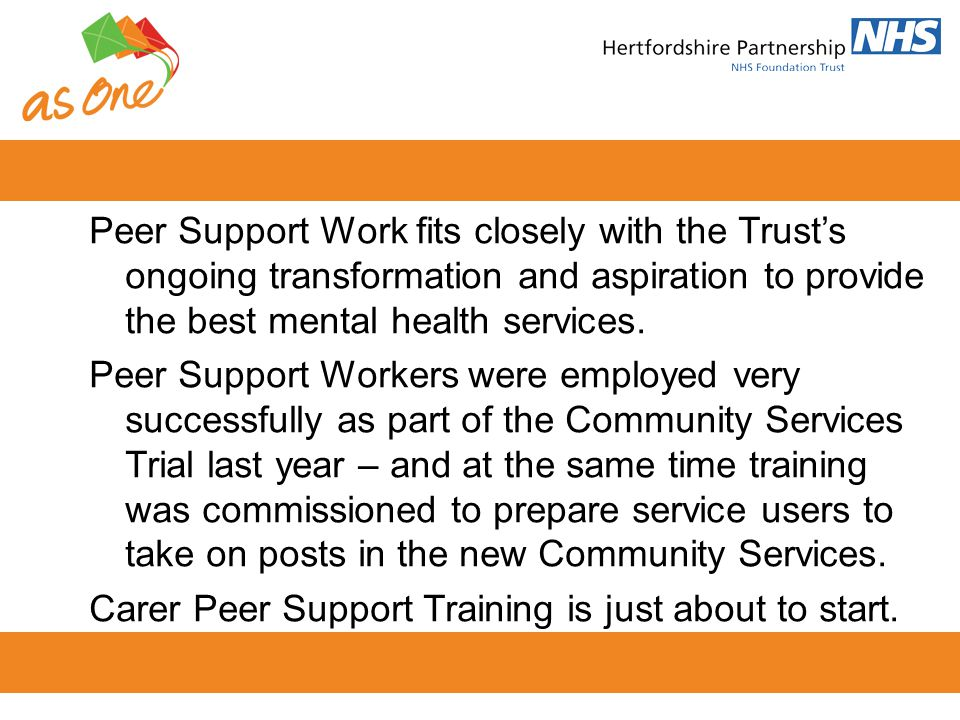 Peer Support Work fits closely with the Trust's ongoing transformation and aspiration to provide the best mental health services.