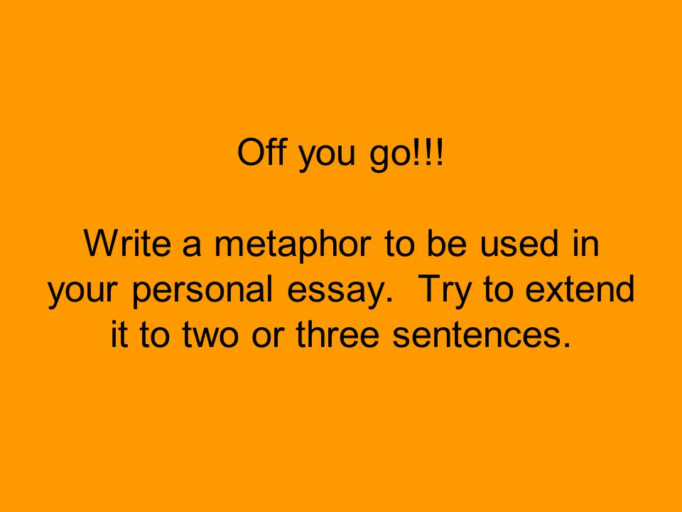 Off you go. Write a metaphor to be used in your personal essay