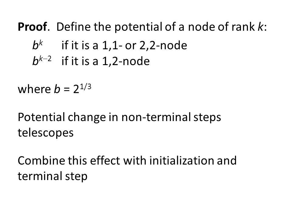 Proof. Define the potential of a node of rank k: bk if it is a 1,1- or 2,2-node bk2 if it is a 1,2-node where b = 21/3 Potential change in non-terminal steps telescopes Combine this effect with initialization and terminal step