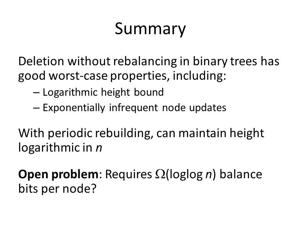 Summary Deletion without rebalancing in binary trees has good worst-case properties, including: Logarithmic height bound.